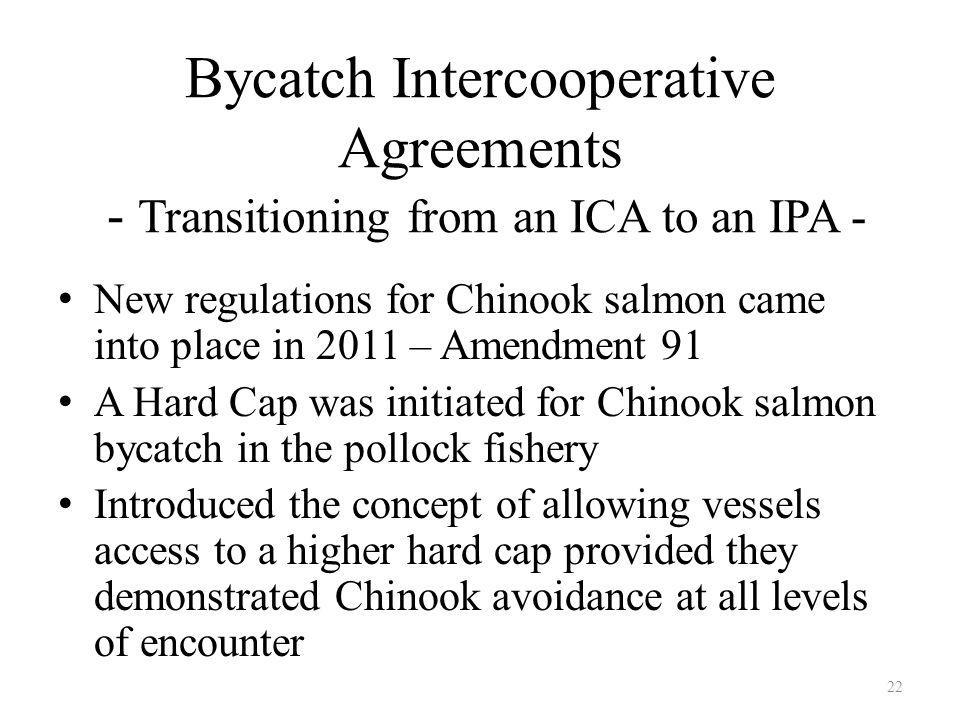 Bycatch Intercooperative Agreements - Transitioning from an ICA to an IPA - New regulations for Chinook salmon came into place in 2011 – Amendment 91 A Hard Cap was initiated for Chinook salmon bycatch in the pollock fishery Introduced the concept of allowing vessels access to a higher hard cap provided they demonstrated Chinook avoidance at all levels of encounter 22