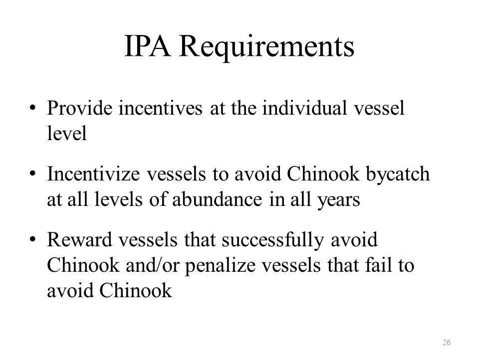 IPA Requirements Provide incentives at the individual vessel level Incentivize vessels to avoid Chinook bycatch at all levels of abundance in all years Reward vessels that successfully avoid Chinook and/or penalize vessels that fail to avoid Chinook 26
