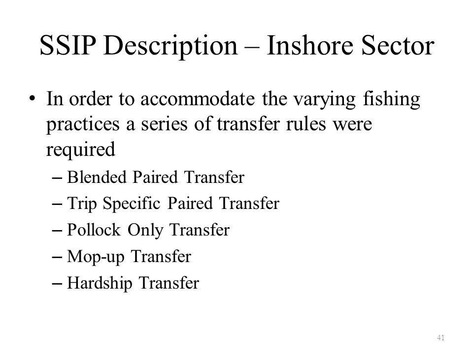SSIP Description – Inshore Sector In order to accommodate the varying fishing practices a series of transfer rules were required – Blended Paired Transfer – Trip Specific Paired Transfer – Pollock Only Transfer – Mop-up Transfer – Hardship Transfer 41