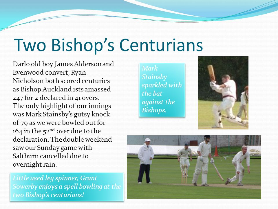 Two Bishops Centurians Darlo old boy James Alderson and Evenwood convert, Ryan Nicholson both scored centuries as Bishop Auckland 1sts amassed 247 for