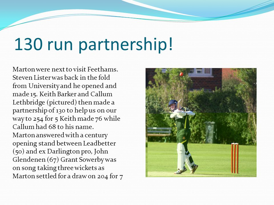 130 run partnership! Marton were next to visit Feethams. Steven Lister was back in the fold from University and he opened and made 15. Keith Barker an