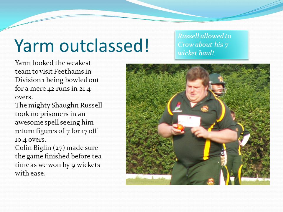 Yarm outclassed! Yarm looked the weakest team to visit Feethams in Division 1 being bowled out for a mere 42 runs in 21.4 overs. The mighty Shaughn Ru
