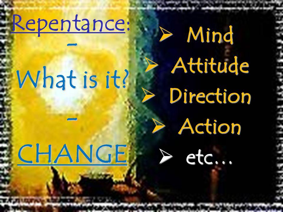 Repentance: Mind Mind Attitude Attitude Direction Direction Action Action etc… etc… - What is it.