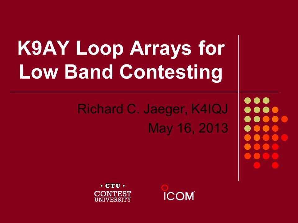 K9AY Loop Arrays for Low Band Contesting Richard C. Jaeger, K4IQJ May 16, 2013