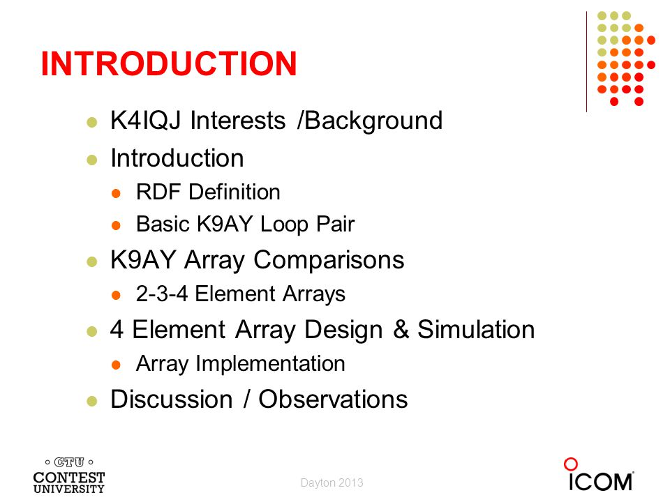 Dayton 2013 INTRODUCTION K4IQJ Interests /Background Introduction RDF Definition Basic K9AY Loop Pair K9AY Array Comparisons 2-3-4 Element Arrays 4 Element Array Design & Simulation Array Implementation Discussion / Observations Dayton 2013