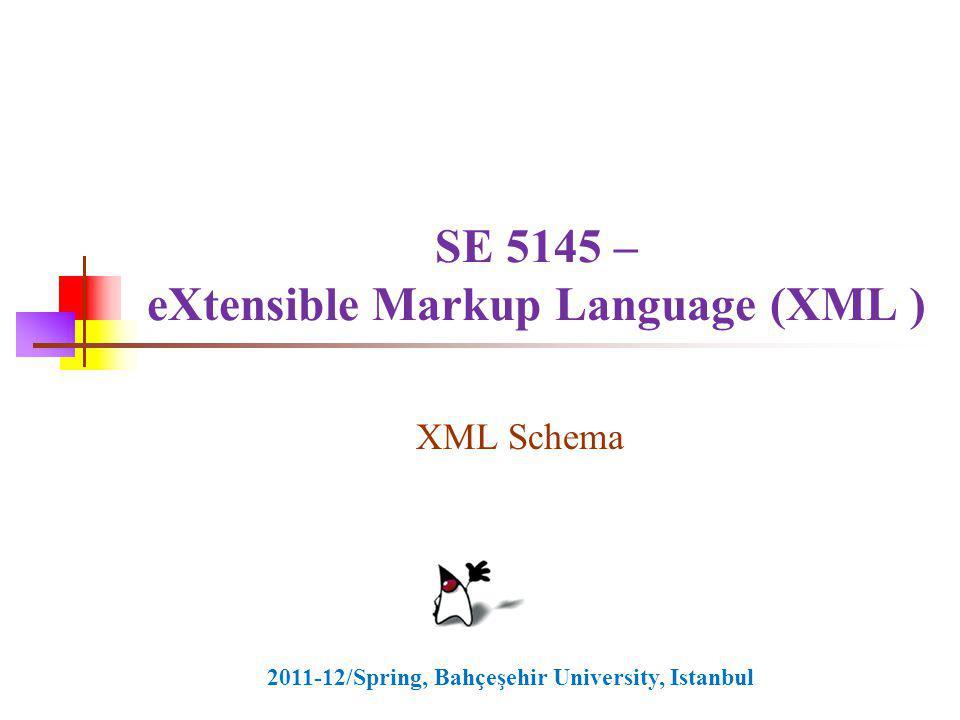 SE 5145 – eXtensible Markup Language (XML ) XML Schema 2011-12/Spring, Bahçeşehir University, Istanbul