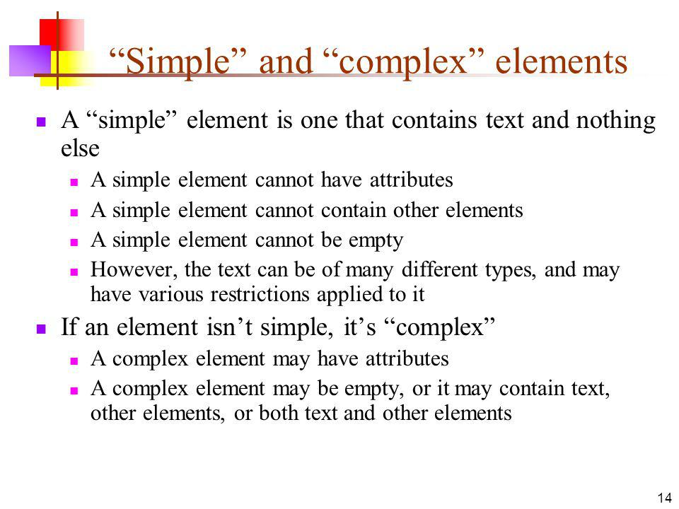 Simple and complex elements A simple element is one that contains text and nothing else A simple element cannot have attributes A simple element cannot contain other elements A simple element cannot be empty However, the text can be of many different types, and may have various restrictions applied to it If an element isnt simple, its complex A complex element may have attributes A complex element may be empty, or it may contain text, other elements, or both text and other elements 14