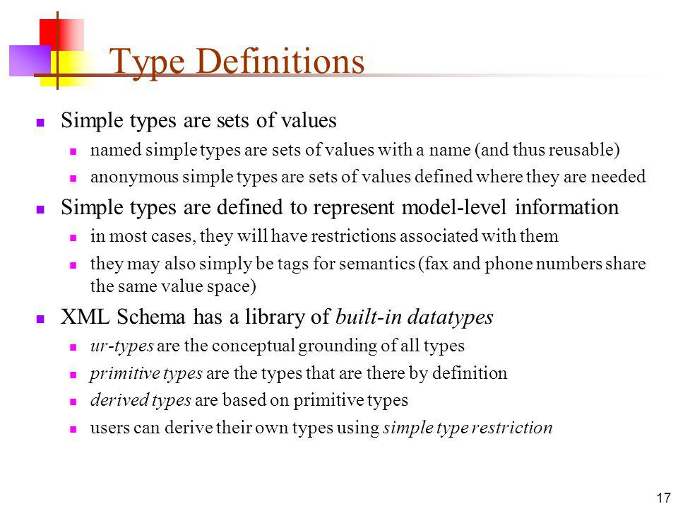 Type Definitions Simple types are sets of values named simple types are sets of values with a name (and thus reusable) anonymous simple types are sets of values defined where they are needed Simple types are defined to represent model-level information in most cases, they will have restrictions associated with them they may also simply be tags for semantics (fax and phone numbers share the same value space) XML Schema has a library of built-in datatypes ur-types are the conceptual grounding of all types primitive types are the types that are there by definition derived types are based on primitive types users can derive their own types using simple type restriction 17