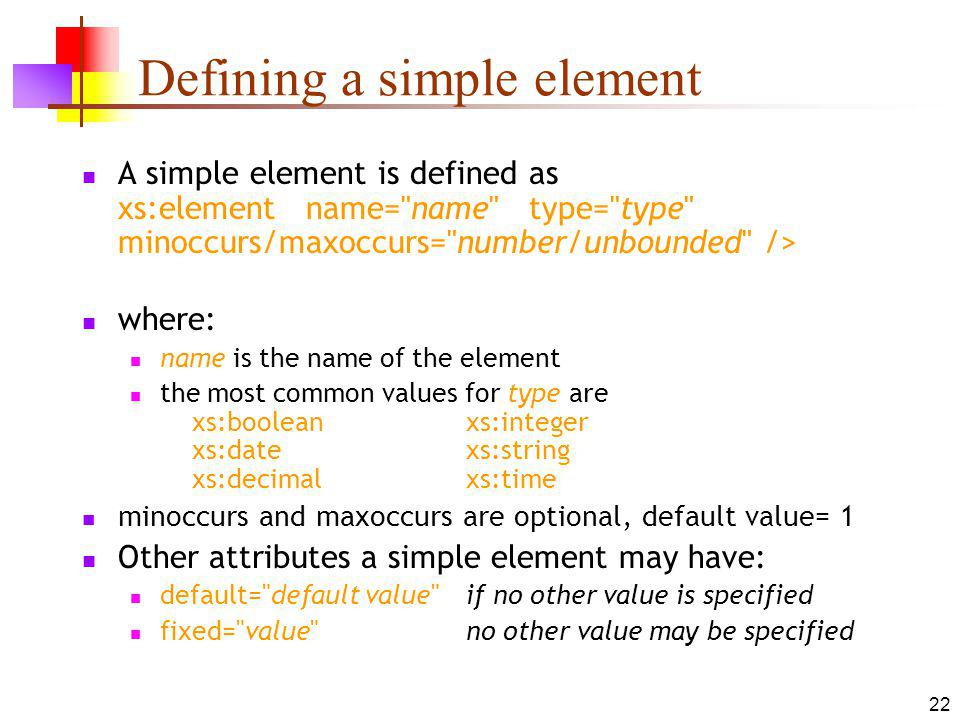 Defining a simple element A simple element is defined as xs:element name= name type= type minoccurs/maxoccurs= number/unbounded /> where: name is the name of the element the most common values for type are xs:booleanxs:integer xs:datexs:string xs:decimalxs:time minoccurs and maxoccurs are optional, default value= 1 Other attributes a simple element may have: default= default value if no other value is specified fixed= value no other value may be specified 22