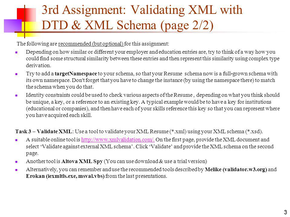 3rd Assignment: Validating XML with DTD & XML Schema (page 2/2) The following are recommended (but optional) for this assignment: Depending on how similar or different your employer and education entries are, try to think of a way how you could find some structural similarity between these entries and then represent this similarity using complex type derivation.