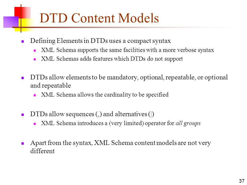 DTD Content Models Defining Elements in DTDs uses a compact syntax XML Schema supports the same facilities with a more verbose syntax XML Schemas adds features which DTDs do not support DTDs allow elements to be mandatory, optional, repeatable, or optional and repeatable XML Schema allows the cardinality to be specified DTDs allow sequences (,) and alternatives (|) XML Schema introduces a (very limited) operator for all groups Apart from the syntax, XML Schema content models are not very different 37