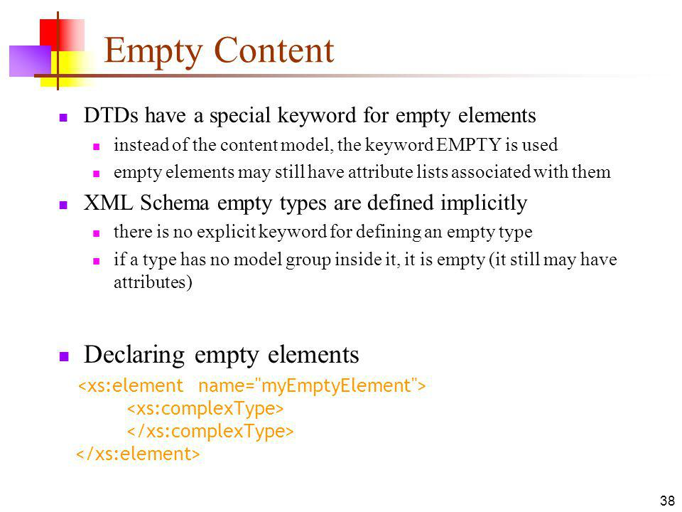 Empty Content DTDs have a special keyword for empty elements instead of the content model, the keyword EMPTY is used empty elements may still have attribute lists associated with them XML Schema empty types are defined implicitly there is no explicit keyword for defining an empty type if a type has no model group inside it, it is empty (it still may have attributes) Declaring empty elements 38