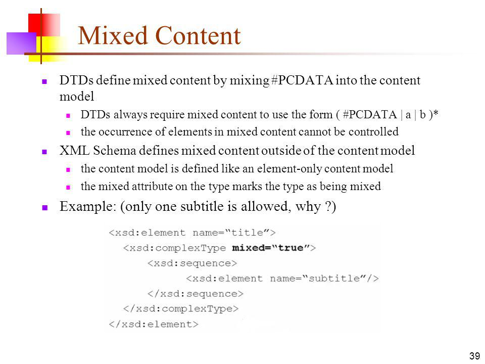 Mixed Content DTDs define mixed content by mixing #PCDATA into the content model DTDs always require mixed content to use the form ( #PCDATA | a | b )* the occurrence of elements in mixed content cannot be controlled XML Schema defines mixed content outside of the content model the content model is defined like an element-only content model the mixed attribute on the type marks the type as being mixed Example: (only one subtitle is allowed, why ) 39