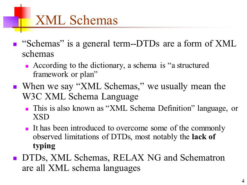 XML Schemas Schemas is a general term--DTDs are a form of XML schemas According to the dictionary, a schema is a structured framework or plan When we say XML Schemas, we usually mean the W3C XML Schema Language This is also known as XML Schema Definition language, or XSD It has been introduced to overcome some of the commonly observed limitations of DTDs, most notably the lack of typing DTDs, XML Schemas, RELAX NG and Schematron are all XML schema languages 4