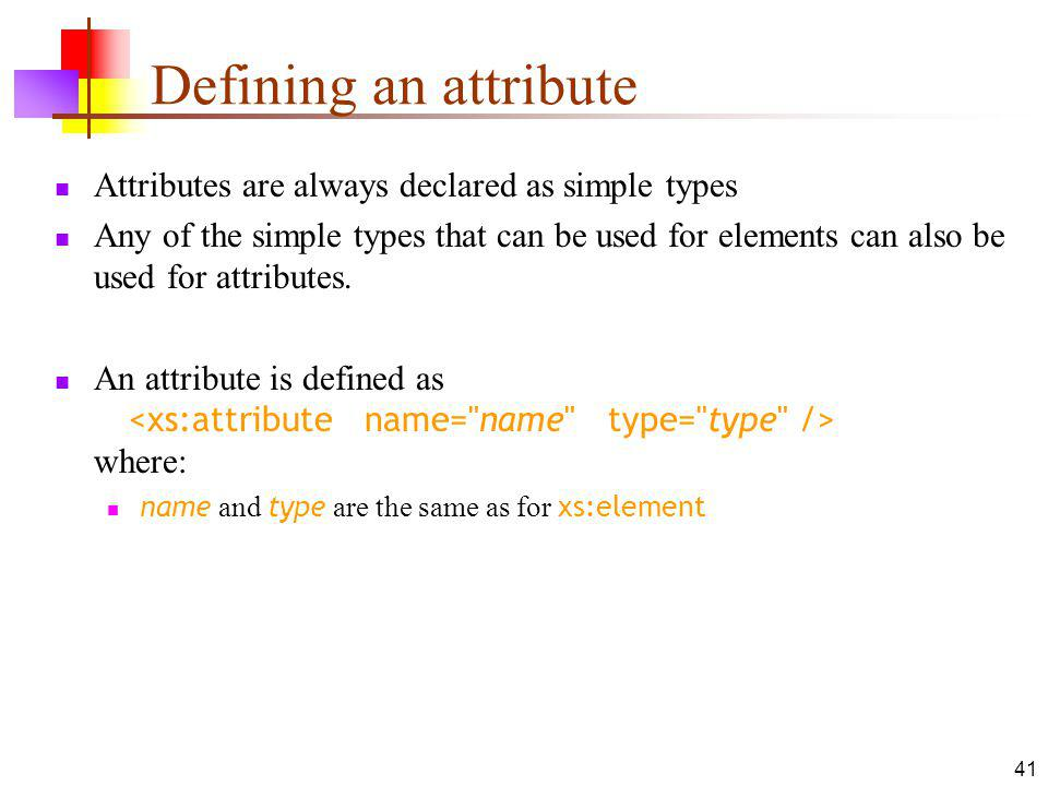 Defining an attribute Attributes are always declared as simple types Any of the simple types that can be used for elements can also be used for attributes.