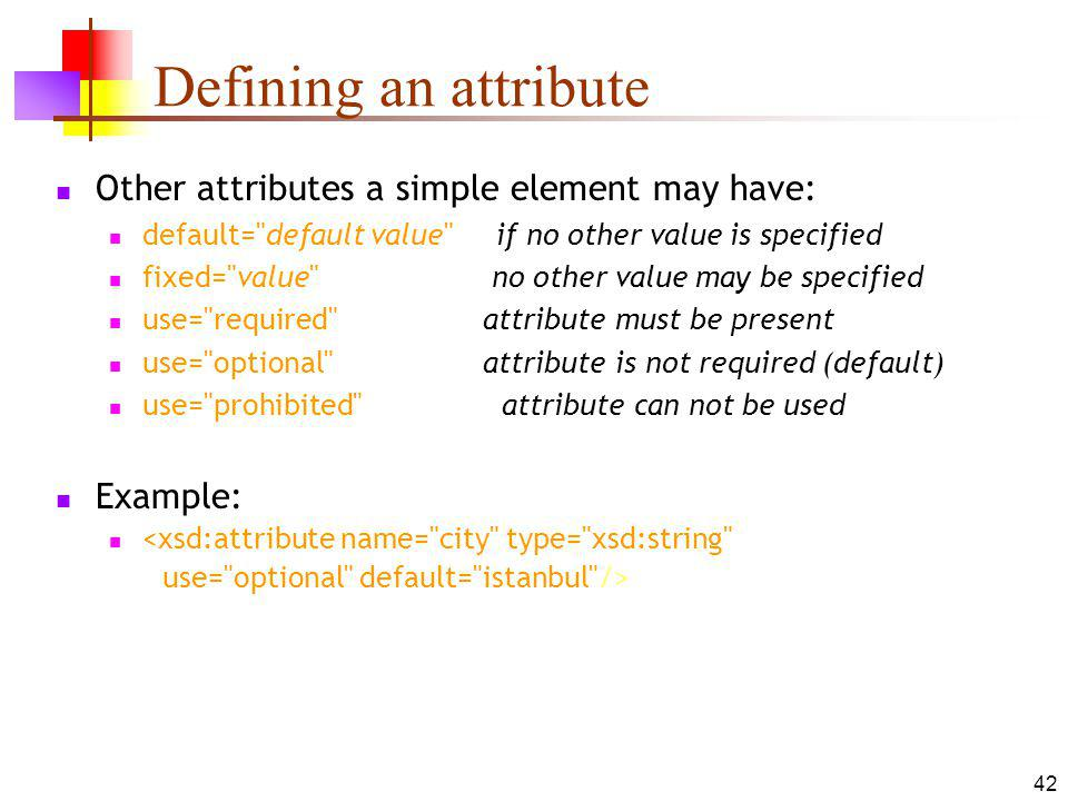 Defining an attribute Other attributes a simple element may have: default= default value if no other value is specified fixed= value no other value may be specified use= required attribute must be present use= optional attribute is not required (default) use= prohibited attribute can not be used Example: <xsd:attribute name= city type= xsd:string use= optional default= istanbul /> 42