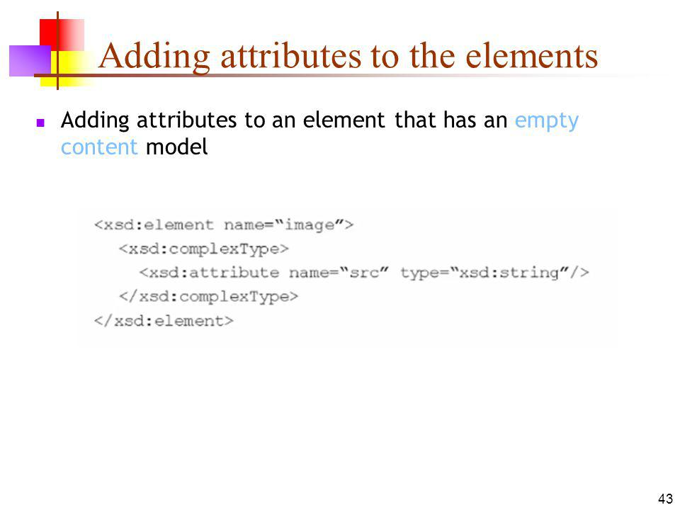 Adding attributes to the elements Adding attributes to an element that has an empty content model 43