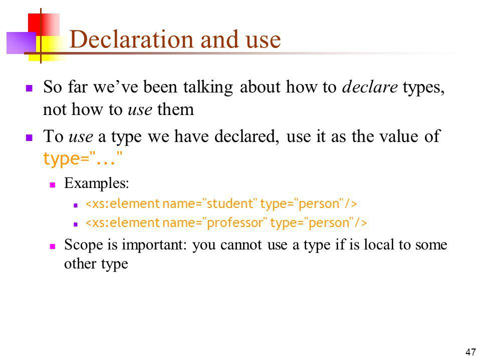 Declaration and use So far weve been talking about how to declare types, not how to use them To use a type we have declared, use it as the value of type= ... Examples: Scope is important: you cannot use a type if is local to some other type 47
