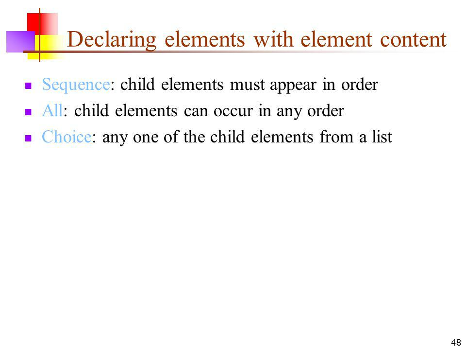 Declaring elements with element content Sequence: child elements must appear in order All: child elements can occur in any order Choice: any one of the child elements from a list 48