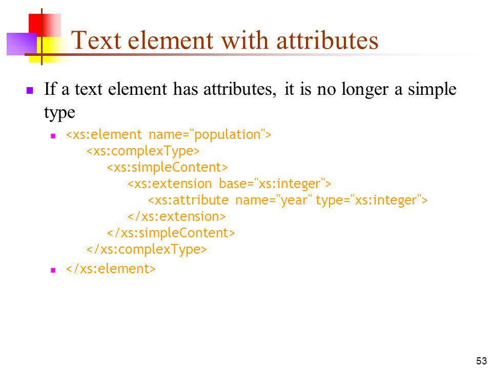 Text element with attributes If a text element has attributes, it is no longer a simple type 53