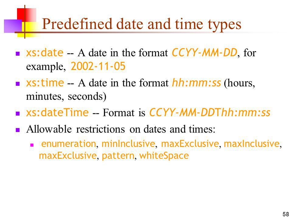 Predefined date and time types xs:date -- A date in the format CCYY-MM-DD, for example, 2002-11-05 xs:time -- A date in the format hh:mm:ss (hours, minutes, seconds) xs:dateTime -- Format is CCYY-MM-DDThh:mm:ss Allowable restrictions on dates and times: enumeration, minInclusive, maxExclusive, maxInclusive, maxExclusive, pattern, whiteSpace 58