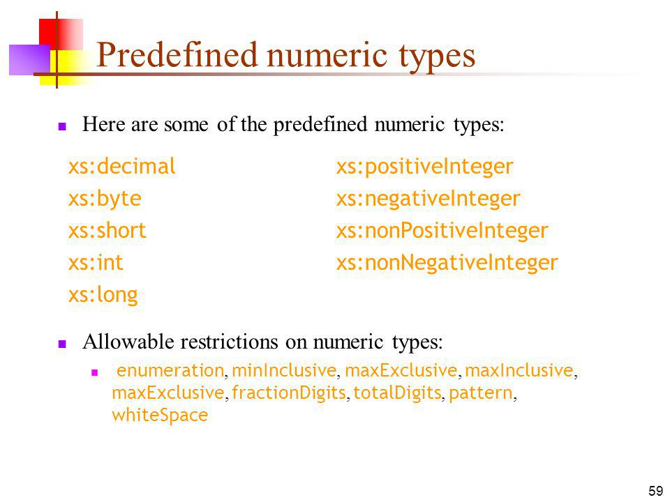 Predefined numeric types Here are some of the predefined numeric types: Allowable restrictions on numeric types: enumeration, minInclusive, maxExclusive, maxInclusive, maxExclusive, fractionDigits, totalDigits, pattern, whiteSpace xs:decimalxs:positiveInteger xs:bytexs:negativeInteger xs:shortxs:nonPositiveInteger xs:intxs:nonNegativeInteger xs:long 59