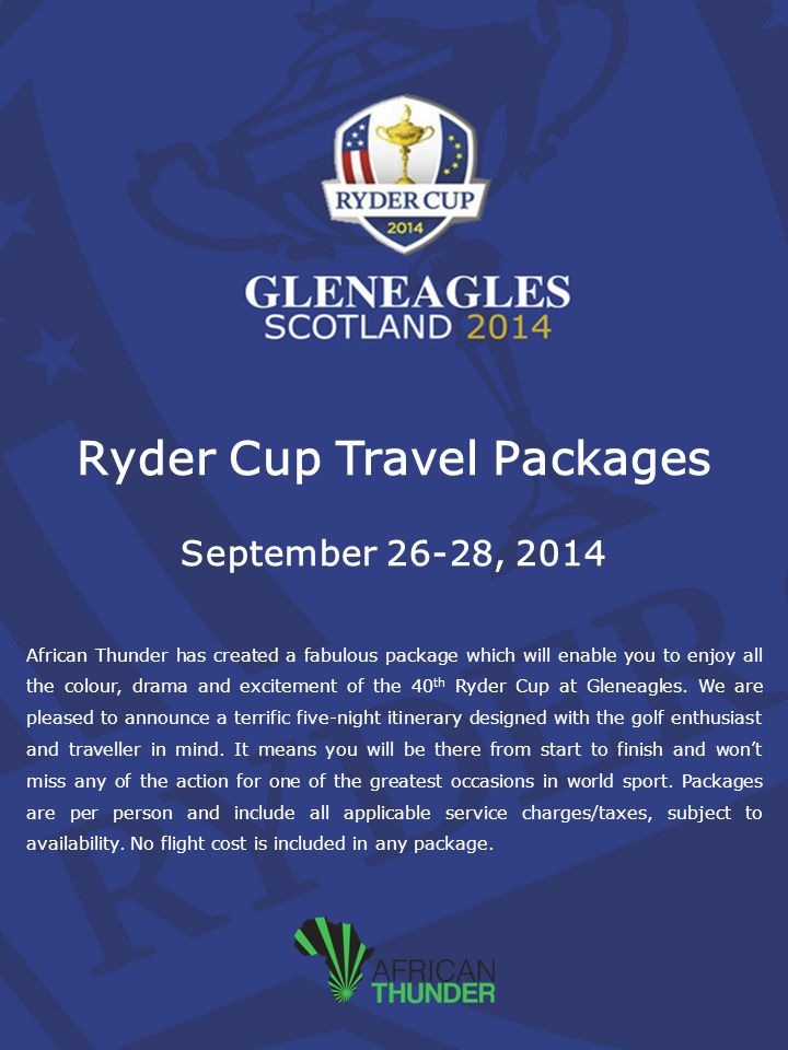 Ryder Cup Travel Packages September 26-28, 2014 African Thunder has created a fabulous package which will enable you to enjoy all the colour, drama and excitement of the 40 th Ryder Cup at Gleneagles.