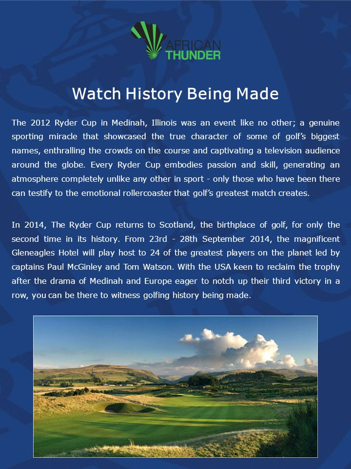 Watch History Being Made The 2012 Ryder Cup in Medinah, Illinois was an event like no other; a genuine sporting miracle that showcased the true character of some of golfs biggest names, enthralling the crowds on the course and captivating a television audience around the globe.