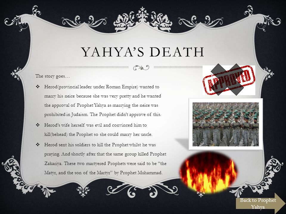 YAHYAS DEATH The story goes… Herod(provincial leader under Roman Empire) wanted to marry his neice because she was very pretty and he wanted the approval of Prophet Yahya as marrying the neice was prohibited in Judaism.