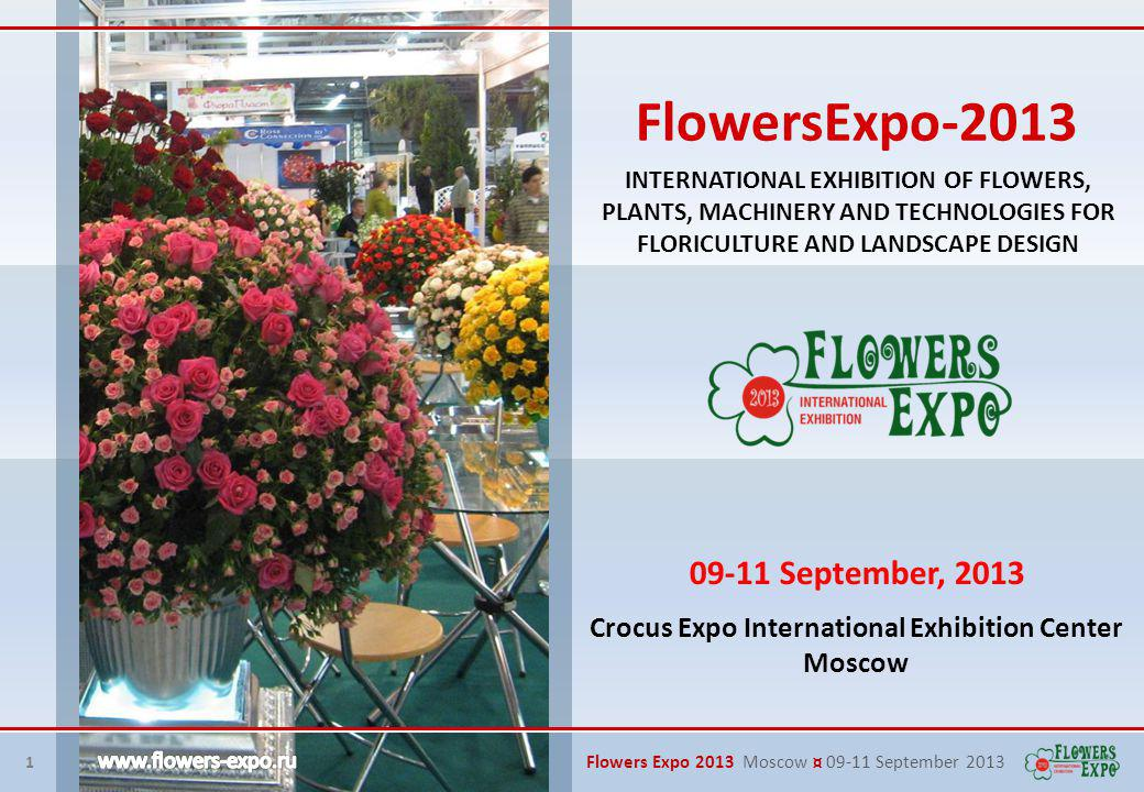 1 Flowers Expo 2013 Moscow ¤ 09-11 September 2013 INTERNATIONAL EXHIBITION OF FLOWERS, PLANTS, MACHINERY AND TECHNOLOGIES FOR FLORICULTURE AND LANDSCAPE DESIGN 09-11 September, 2013 Crocus Expo International Exhibition Center Moscow FlowersExpo-2013