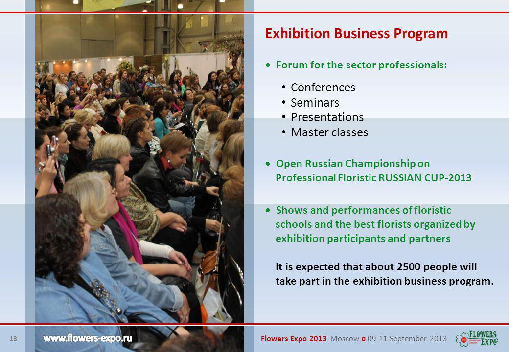 13 Flowers Expo 2013 Moscow ¤ 09-11 September 2013 Exhibition Business Program Forum for the sector professionals: It is expected that about 2500 people will take part in the exhibition business program.