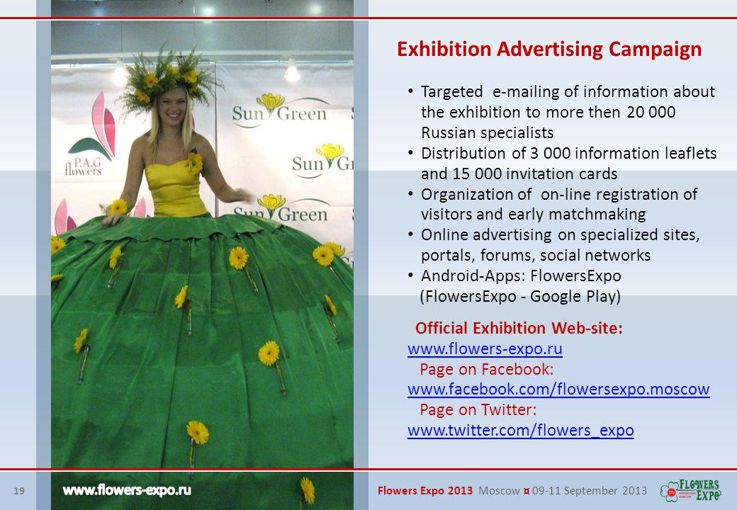 19 Flowers Expo 2013 Moscow ¤ 09-11 September 2013 Exhibition Advertising Campaign Targeted e-mailing of information about the exhibition to more then 20 000 Russian specialists Distribution of 3 000 information leaflets and 15 000 invitation cards Organization of on-line registration of visitors and early matchmaking Online advertising on specialized sites, portals, forums, social networks Android-Apps: FlowersExpo (FlowersExpo - Google Play) Official Exhibition Web-site: www.flowers-expo.ru Page on Facebook: www.facebook.com/flowersexpo.moscow www.facebook.com/flowersexpo.moscow Page on Twitter: www.twitter.com/flowers_expo www.twitter.com/flowers_expo