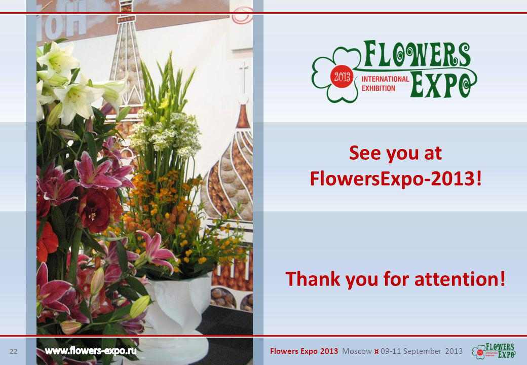 22 Flowers Expo 2013 Moscow ¤ 09-11 September 2013 See you at FlowersExpo-2013.