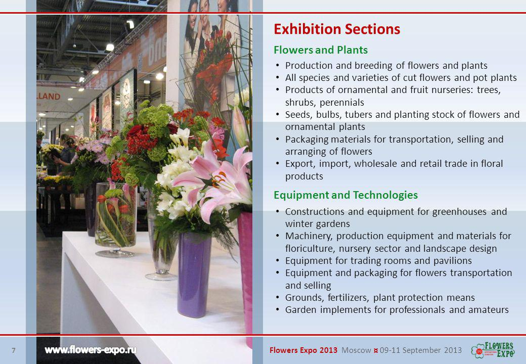 8 Flowers Expo 2013 Moscow ¤ 09-11 September 2013 Accessories and related products for floristic and design Dry and artificial flowers and plants Floral compositions from fresh flowers, natural and synthetic materials Christmas trees, decorations and accessories, original compositions and gifts Decorative applied products: vases, pots, containers of various shapes Exhibition Sections Flower Arrangement and Design Landscape and Ecology Small architectural forms, garden furniture, sculpture Garden engineering equipment Equipment, materials for recreation in the garden and camping Nature friendly, green developments and materials for landscape design, production and garden Literature, software for floriculture, landscape design, flower arrangement and topiary art IT, Services, Consulting, Logistics
