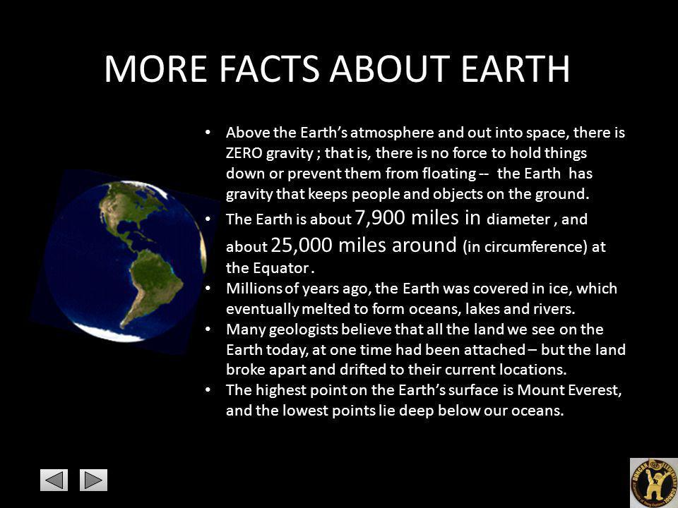 MORE FACTS ABOUT EARTH Above the Earths atmosphere and out into space, there is ZERO gravity ; that is, there is no force to hold things down or preve