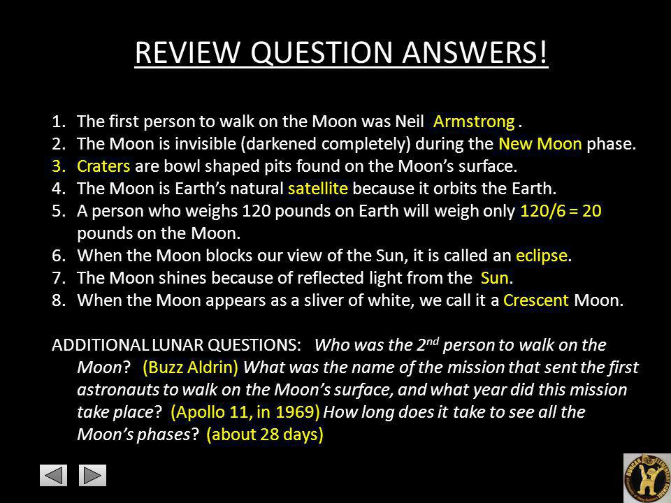 REVIEW QUESTION ANSWERS! 1.The first person to walk on the Moon was Neil Armstrong. 2.The Moon is invisible (darkened completely) during the New Moon