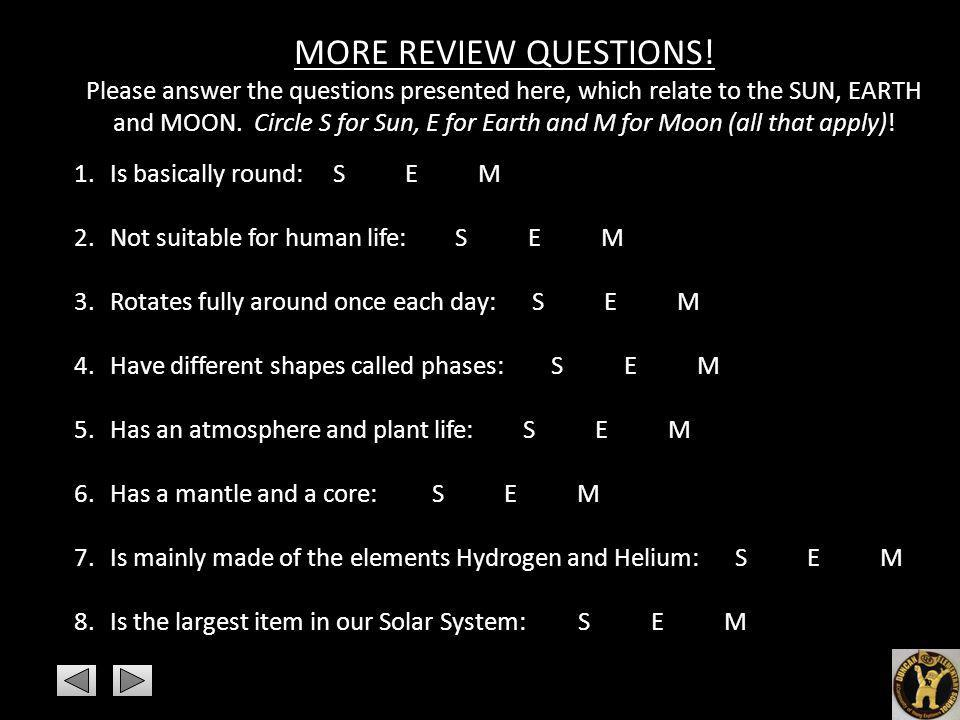 MORE REVIEW QUESTIONS! Please answer the questions presented here, which relate to the SUN, EARTH and MOON. Circle S for Sun, E for Earth and M for Mo