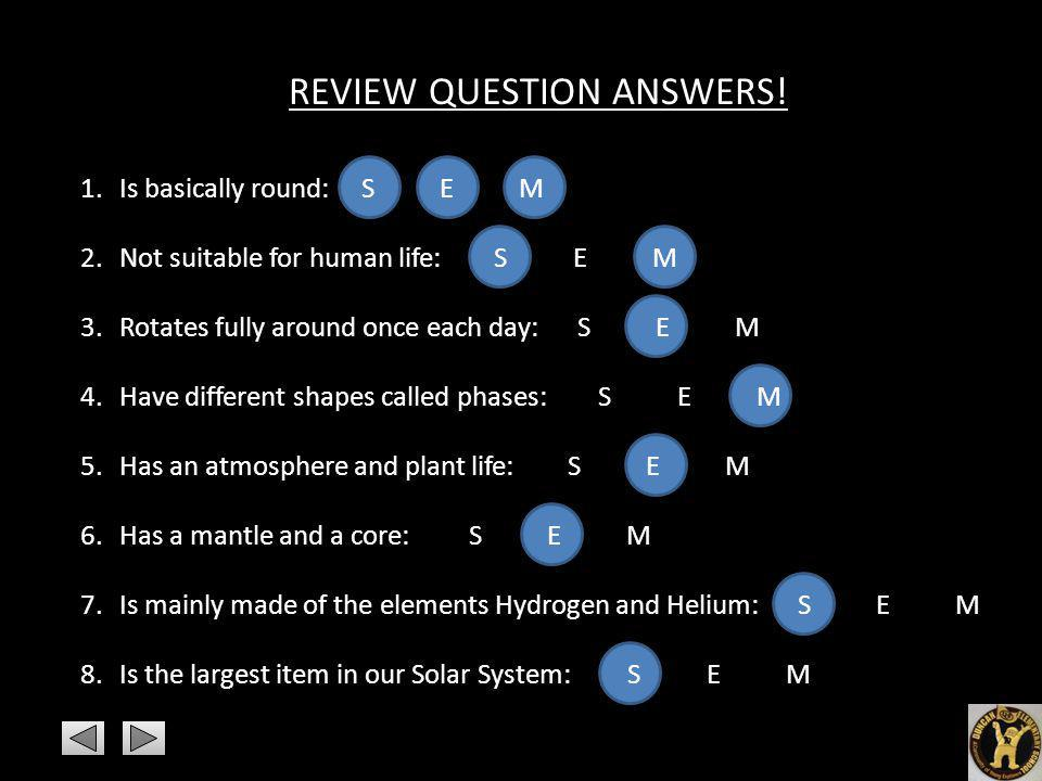 REVIEW QUESTION ANSWERS! 1.Is basically round: S E M 2.Not suitable for human life: S E M 3.Rotates fully around once each day: S E M 4.Have different