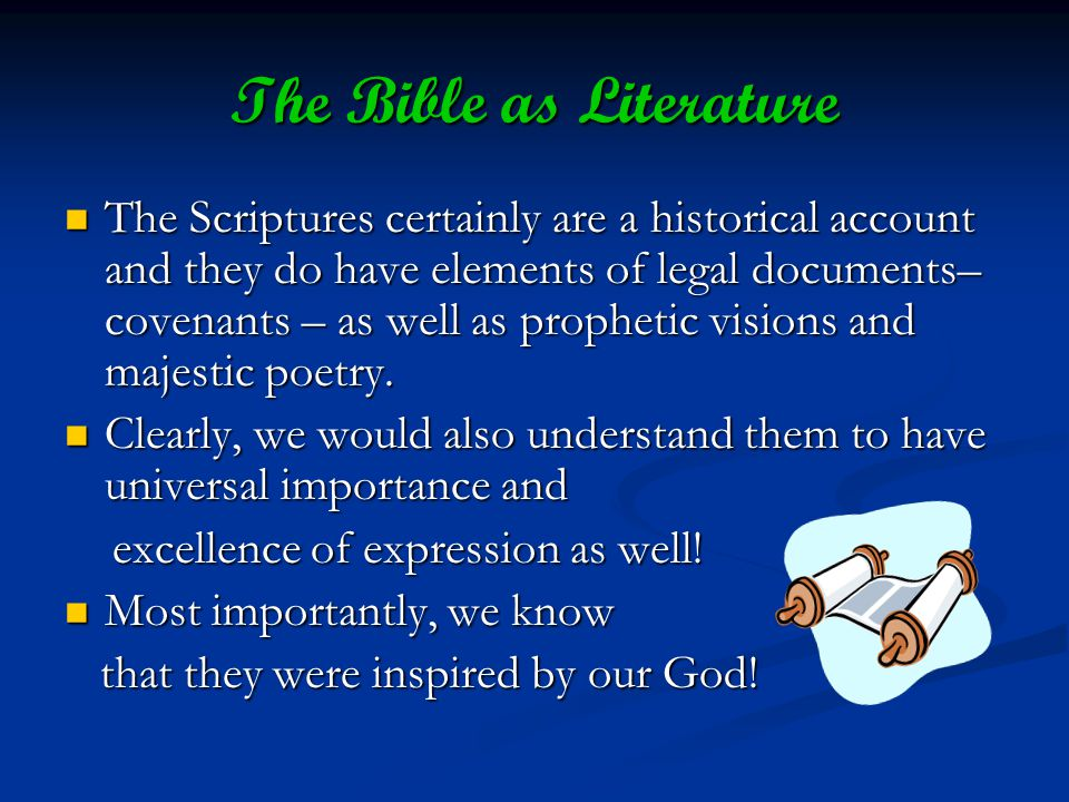 The Bible as Literature The Scriptures certainly are a historical account and they do have elements of legal documents– covenants – as well as prophetic visions and majestic poetry.