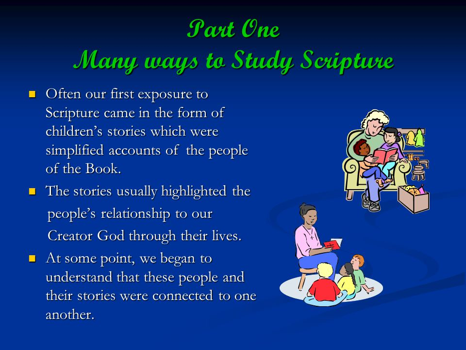 Part One Many ways to Study Scripture Often our first exposure to Scripture came in the form of childrens stories which were simplified accounts of the people of the Book.