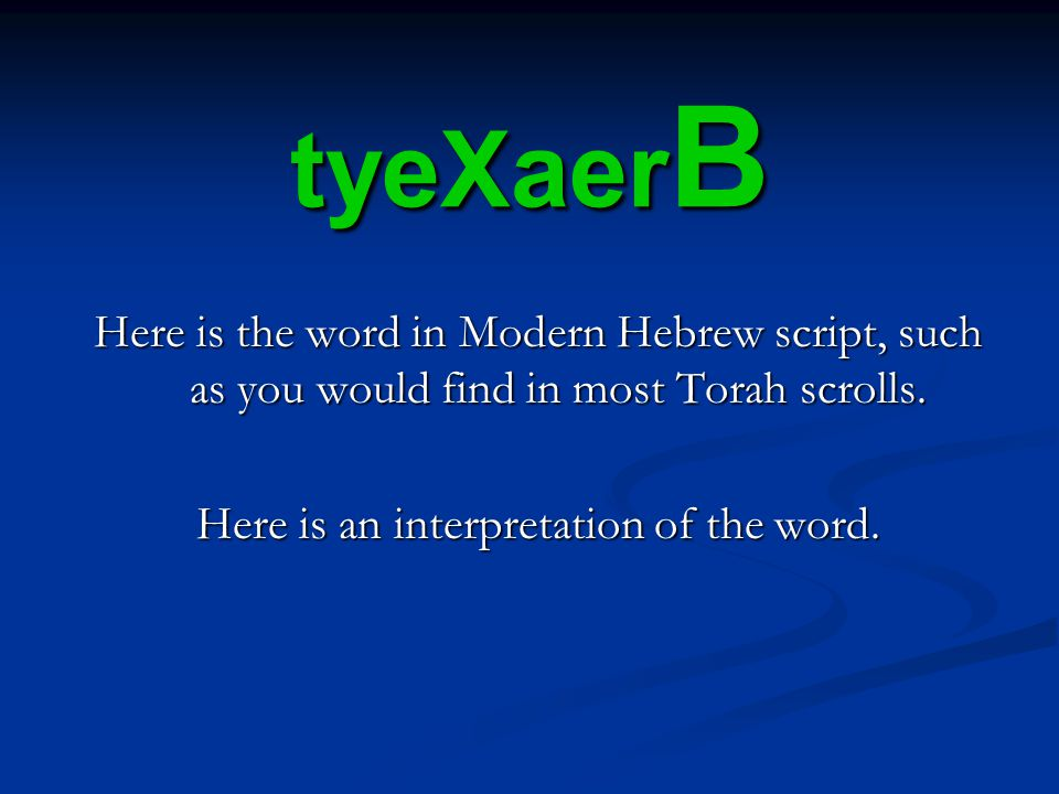 tyeXaer B Here is the word in Modern Hebrew script, such as you would find in most Torah scrolls.