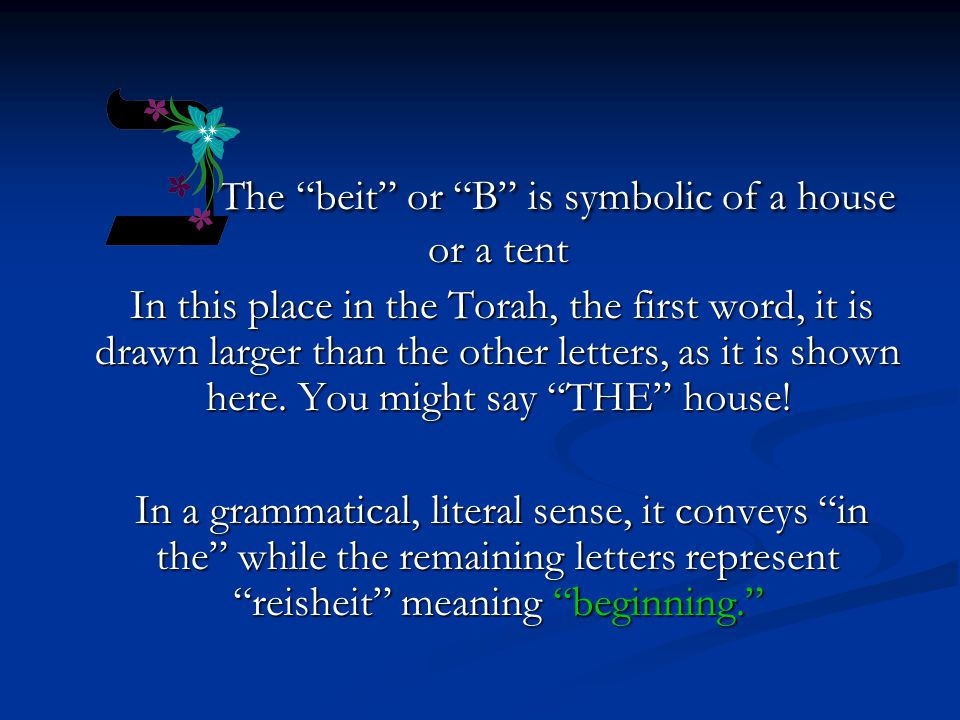 The beit or B is symbolic of a house or a tent The beit or B is symbolic of a house or a tent In this place in the Torah, the first word, it is drawn