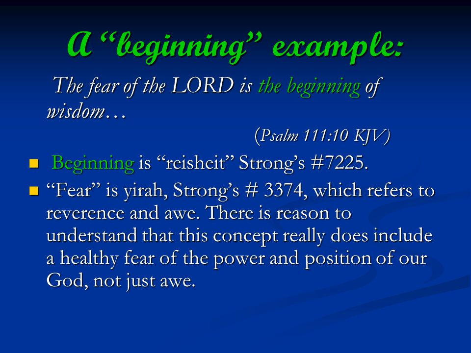 A beginning example: The fear of the LORD is the beginning of wisdom… ( Psalm 111:10 KJV) The fear of the LORD is the beginning of wisdom… ( Psalm 111:10 KJV) Beginning is reisheit Strongs #7225.