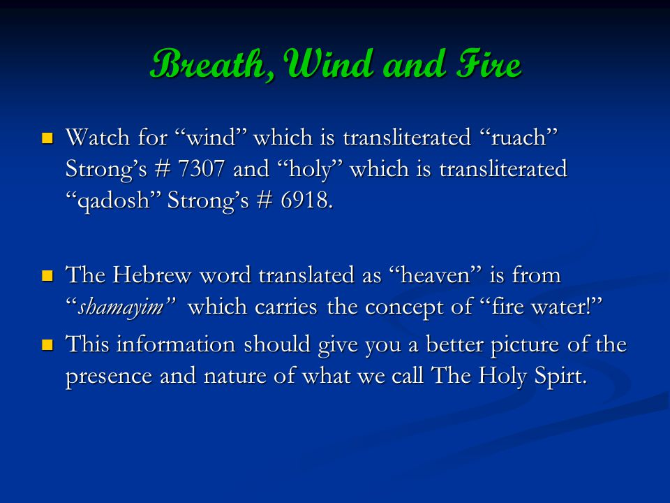 Breath, Wind and Fire Watch for wind which is transliterated ruach Strongs # 7307 and holy which is transliterated qadosh Strongs # 6918.
