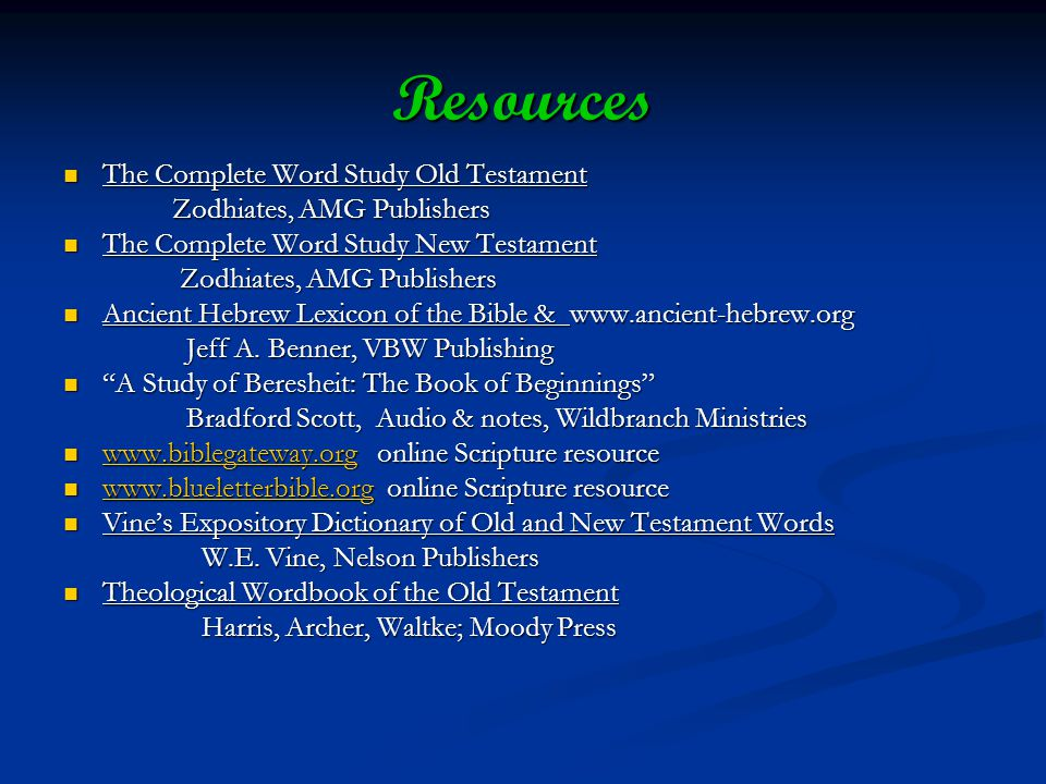 Resources The Complete Word Study Old Testament The Complete Word Study Old Testament Zodhiates, AMG Publishers Zodhiates, AMG Publishers The Complete Word Study New Testament The Complete Word Study New Testament Zodhiates, AMG Publishers Zodhiates, AMG Publishers Ancient Hebrew Lexicon of the Bible & www.ancient-hebrew.org Ancient Hebrew Lexicon of the Bible & www.ancient-hebrew.org Jeff A.