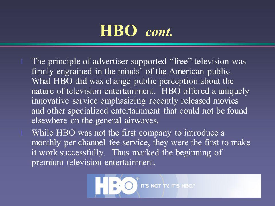 HBO cont. l The principle of advertiser supported free television was firmly engrained in the minds of the American public. What HBO did was change pu