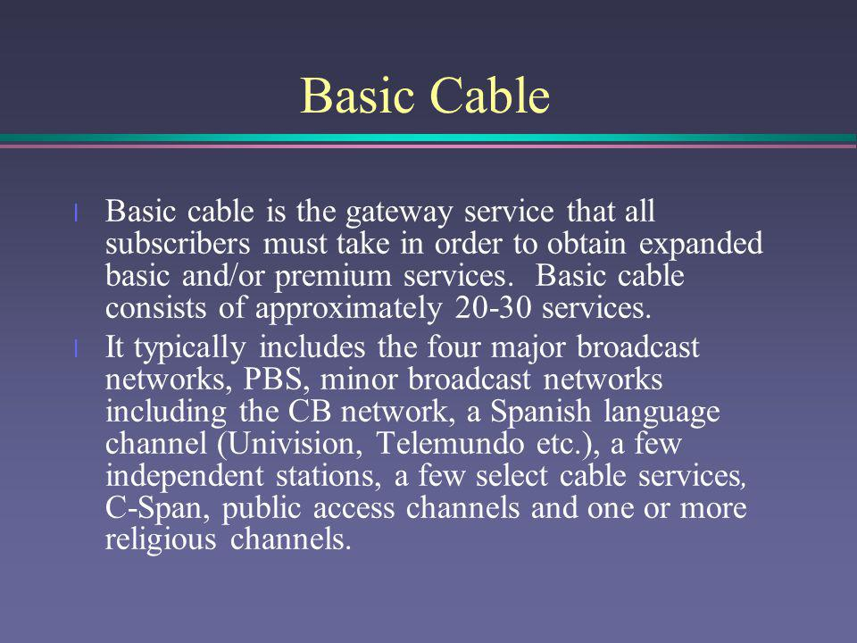 Basic Cable l Basic cable is the gateway service that all subscribers must take in order to obtain expanded basic and/or premium services. Basic cable