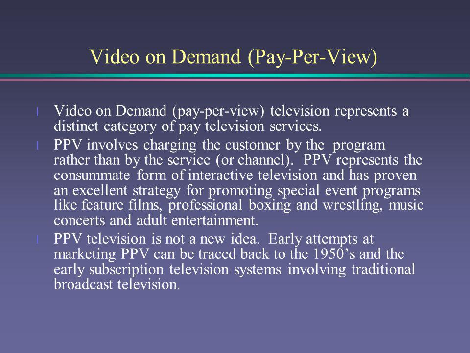 Video on Demand (Pay-Per-View) l Video on Demand (pay-per-view) television represents a distinct category of pay television services. l PPV involves c