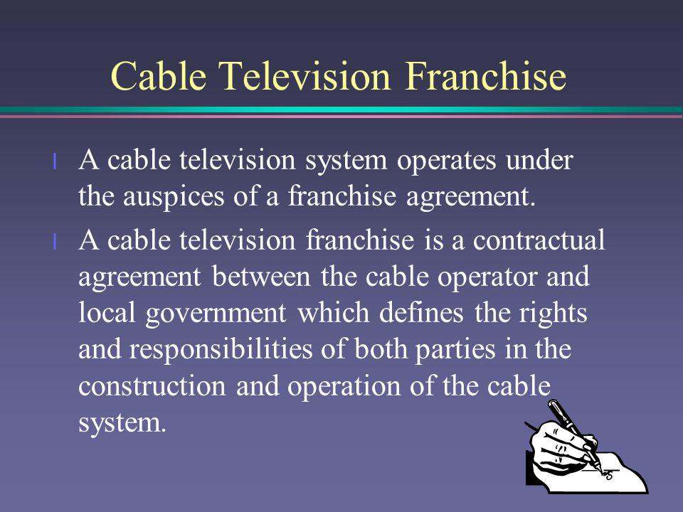 Cable Television Franchise l A cable television system operates under the auspices of a franchise agreement. l A cable television franchise is a contr