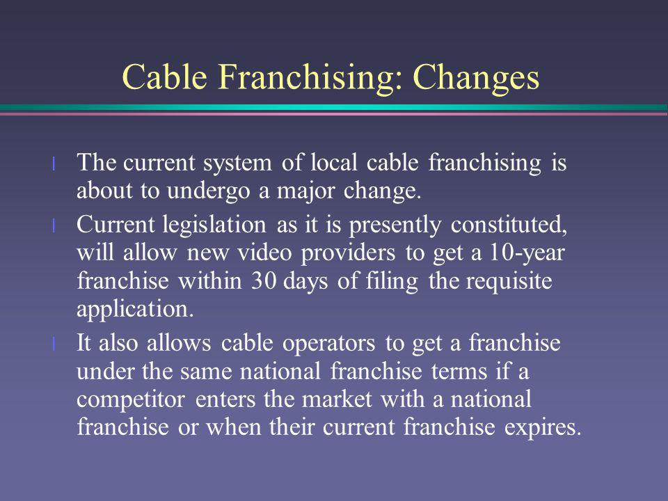 Cable Franchising: Changes l The current system of local cable franchising is about to undergo a major change. l Current legislation as it is presentl
